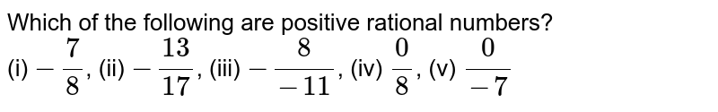 Which of the following are positive rational numbers? <br> (i) `-7/8`, (ii) `-13/17`, (iii) `-8/(-11)`, (iv) `0/8`, (v) `0/(-7)`