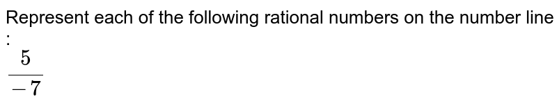 Represent each of the following rational numbers on the number line : <br> `5/-7`