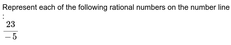 Represent each of the following rational numbers on the number line : <br> `23/-5`