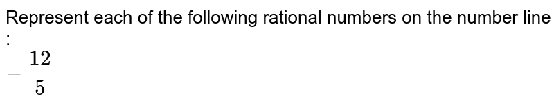 Represent each of the following rational numbers on the number line : <br> `-12/5`