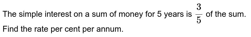 The simple interest on a sum of money for 5 years is `3/5` of the sum. Find the rate per cent per annum.