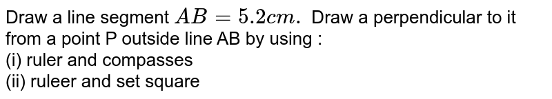 Draw a line segment `AB = 5.2 cm.` Draw a perpendicular to it from a point P outside line AB by using : <br> (i) ruler and compasses <br> (ii) ruleer and set square
