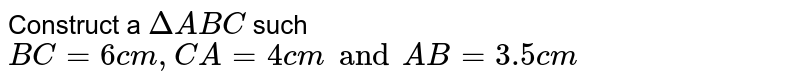 Construct a `Delta ABC ` such <br> `BC = 6 cm, CA = 4 cm and AB = 3.5 cm`
