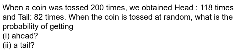 When a coin was tossed 200 times, we obtained Head : 118 times and Tail: 82 times. When the coin is tossed at random, what is the probability of getting  <br> (i) ahead?  <br> (ii) a tail?