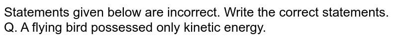 Statements given below are incorrect. Write the correct statements. <br> Q. A flying bird possessed only kinetic energy.