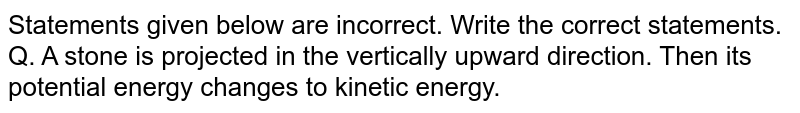 Statements given below are incorrect. Write the correct statements. <br> Q. A stone is projected in the vertically upward direction. Then its potential energy changes to kinetic energy.