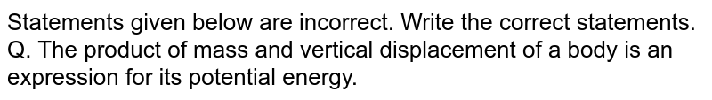 Statements given below are incorrect. Write the correct statements. <br> Q. The product of mass and vertical displacement of a body is an expression for its potential energy.