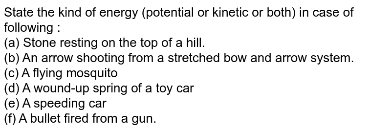 State the kind of energy (potential or kinetic or both) in case of following : <br> (a) Stone resting on the top of a hill. <br> (b) An arrow shooting from a stretched bow and arrow system. <br> (c) A flying mosquito <br> (d) A wound-up spring of a toy car <br> (e) A speeding car <br> (f) A bullet fired from a gun.