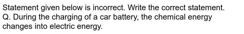 Statement given below   is incorrect. Write the correct statement. <br> Q. During the charging of a car battery, the chemical energy changes into electric energy.