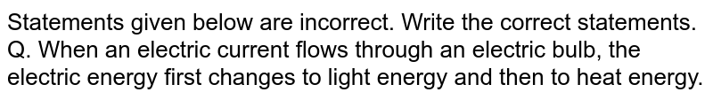 Statements given below are incorrect. Write the correct statements. <br> Q. When an electric current flows through an electric bulb, the electric energy first changes to light energy and then to heat energy.