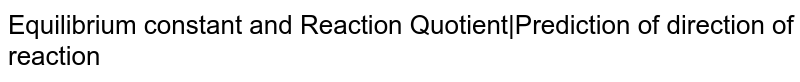 Equilibrium constant and Reaction Quotient|Prediction of direction of reaction