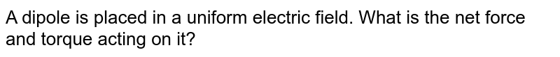 A dipole is placed in a uniform electric field. What is the net force and torque acting on it?