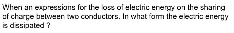 When an expressions for the loss of electric energy on the sharing of charge between two conductors. In what form the electric energy is dissipated ?