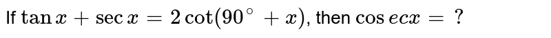 If `tanx+secx=2cot(90^(@)+x)`, then `cosecx=?`