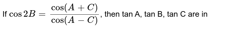 If `cos2B=(cos(A+C))/(cos(A-C))`, then tan A, tan B, tan C are in