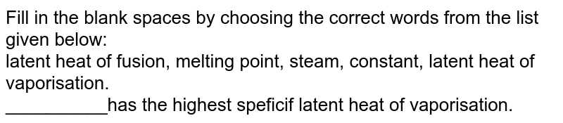 Fill in the blank spaces by choosing the correct words from the list given below: <br> latent heat of fusion, melting point, steam, constant, latent heat of vaporisation. <br> __________has the highest speficif latent heat of vaporisation.