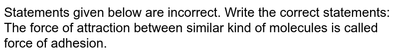 Statements given below are incorrect. Write the correct statements: <br> The force of attraction between similar kind of molecules is called force of adhesion.