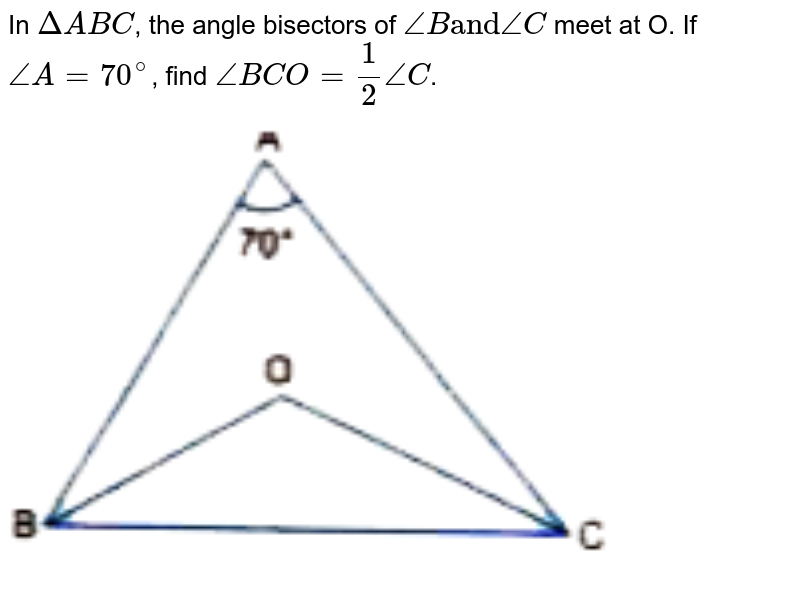 """In `DeltaABC`, the angle bisectors of `/_B """"and"""" /_C` meet at O. If `/_A=70^(@)`, find `/_BCO=(1)/(2)/_C`. <br> <img src=""""https://doubtnut-static.s.llnwi.net/static/physics_images/GBP_RSA_ICSE_MAT_VII_C18_SLV_008_Q01.png"""" width=""""80%"""">"""