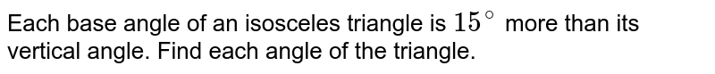 Each base angle of an isosceles triangle is `15^(@)` more than its vertical angle. Find each angle of the triangle.