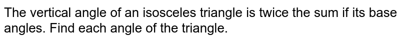 The vertical angle of an isosceles triangle is twice the sum if its base angles. Find each angle of the triangle.
