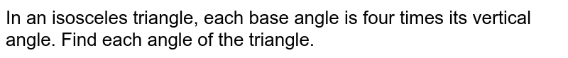 In an isosceles triangle, each base angle is four times its vertical angle. Find each angle of the triangle.