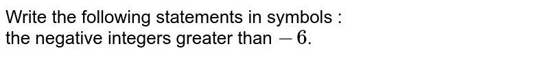 Write the following statements in symbols :  <br>   the negative integers greater than `-6`.