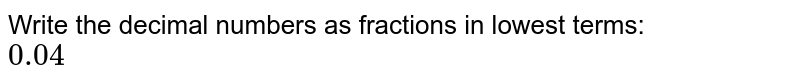 Write the decimal numbers as fractions in lowest terms: <br> `0.04`