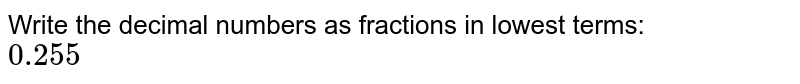 Write the decimal numbers as fractions in lowest terms: <br> `0.255`