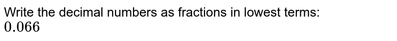 Write the decimal numbers as fractions in lowest terms: <br> `0.066`