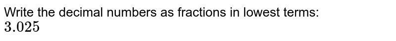 Write the decimal numbers as fractions in lowest terms: <br> `3.025`