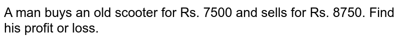 A man buys an old scooter for Rs. 7500 and sells for Rs. 8750. Find his profit or loss.