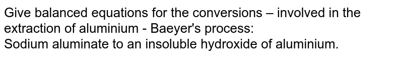 Give balanced equations for the conversions – involved in the extraction of aluminium - Baeyer's process:  <br>  Sodium aluminate to an insoluble hydroxide of aluminium.