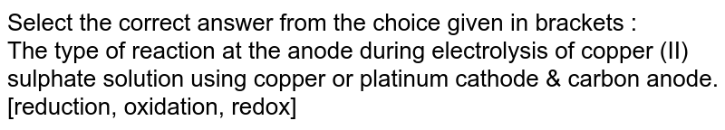 Select the correct answer from the choice given in brackets : <br> The type of reaction at the anode during electrolysis of copper (II) sulphate solution using copper  or platinum cathode & carbon anode. [reduction, oxidation, redox]
