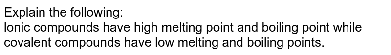 Explain the following:  <br> lonic compounds have high melting point and boiling point while covalent compounds have  low melting and boiling points.