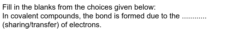 Fill in the blanks from the choices given below:  <br>  In covalent compounds, the bond is formed  due to the ............ (sharing/transfer) of  electrons.