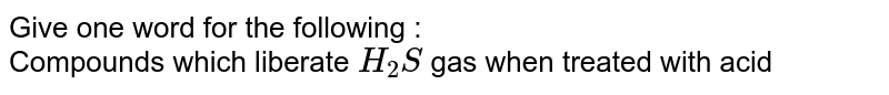 Give one word for the following : <br> Compounds which liberate `H_(2)S` gas when treated with acid