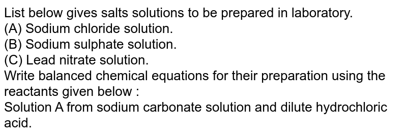 List below gives salts solutions to be prepared in laboratory. <br> (A) Sodium chloride solution.  <br> (B) Sodium sulphate solution.  <br> (C) Lead nitrate solution. <br> Write balanced chemical equations for their preparation using the reactants given below : <br> Solution A from sodium carbonate solution and dilute hydrochloric acid.
