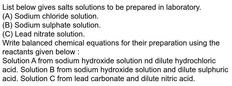 List below gives salts solutions to be prepared in laboratory. <br> (A) Sodium chloride solution.  <br> (B) Sodium sulphate solution.  <br> (C) Lead nitrate solution. <br> Write balanced chemical equations for their preparation using the reactants given below : <br>  Solution A from sodium hydroxide solution nd dilute hydrochloric acid. Solution B from sodium hydroxide solution and dilute sulphuric acid.  Solution C from lead carbonate and dilute nitric acid.