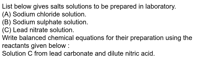 List below gives salts solutions to be prepared in laboratory. <br> (A) Sodium chloride solution.  <br> (B) Sodium sulphate solution.  <br> (C) Lead nitrate solution. <br> Write balanced chemical equations for their preparation using the reactants given below : <br> Solution C from lead carbonate and dilute nitric acid.