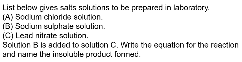 List below gives salts solutions to be prepared in laboratory. <br> (A) Sodium chloride solution.  <br> (B) Sodium sulphate solution.  <br> (C) Lead nitrate solution. <br> Solution B is added to solution C. Write the equation for the reaction and name the insoluble product formed.