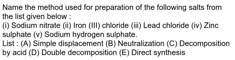 Name the method used for preparation of the following salts from the list given below : <br> (i) Sodium nitrate  (ii) Iron (III) chloride (iii) Lead chloride (iv) Zinc sulphate (v) Sodium hydrogen sulphate. <br> List : (A) Simple displacement (B) Neutralization (C) Decomposition by acid (D) Double decomposition (E) Direct synthesis