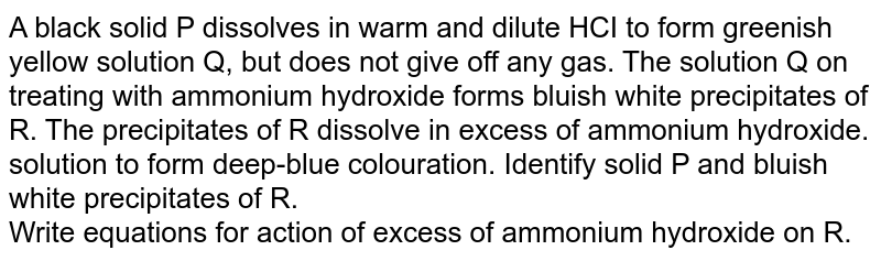 A black solid P dissolves in warm and dilute HCI to form greenish yellow solution Q, but does not give off any gas. The solution Q on treating with ammonium hydroxide forms bluish white precipitates of R. The precipitates of R dissolve in excess of ammonium hydroxide. solution to form deep-blue colouration. Identify solid P and bluish white precipitates of R.  <br> Write equations for action of excess of ammonium hydroxide on R.