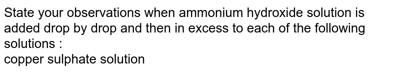State your observations when ammonium hydroxide solution is added drop by drop and then in excess to each of the following solutions : <br> copper sulphate solution