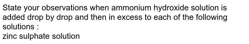 State your observations when ammonium hydroxide solution is added drop by drop and then in excess to each of the following solutions : <br> zinc sulphate solution