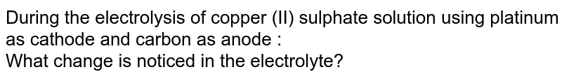 During the electrolysis of copper (II) sulphate solution using platinum as cathode and carbon as anode : <br>  What change is noticed in the electrolyte?
