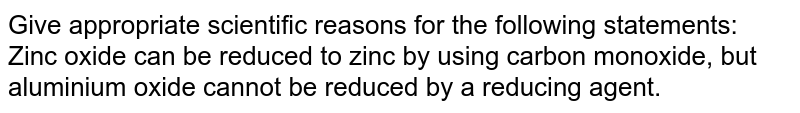 Give appropriate scientific reasons for the following statements:  <br> Zinc oxide can be reduced to zinc by using carbon monoxide, but aluminium oxide cannot be reduced by a reducing agent.
