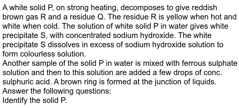 A white solid P, on strong heating, decomposes to give reddish brown gas R and a residue Q. The residue R is yellow when hot and white when cold. The solution of  white solid P in water gives white precipitate S, with concentrated sodium hydroxide. The white precipitate S dissolves in excess of sodium hydroxide solution to form colourless solution. <br>  Another sample of the solid P in water is mixed with ferrous sulphate solution and then to this solution are added a few drops of conc. sulphuric acid. A brown ring is formed at the junction of liquids. Answer the following questions:  <br>  Identify the solid P.