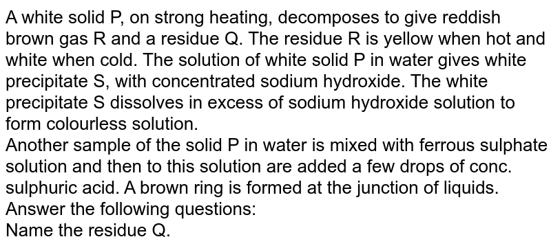 A white solid P, on strong heating, decomposes to give reddish brown gas R and a residue Q. The residue R is yellow when hot and white when cold. The solution of  white solid P in water gives white precipitate S, with concentrated sodium hydroxide. The white precipitate S dissolves in excess of sodium hydroxide solution to form colourless solution. <br>  Another sample of the solid P in water is mixed with ferrous sulphate solution and then to this solution are added a few drops of conc. sulphuric acid. A brown ring is formed at the junction of liquids. Answer the following questions:  <br> Name the residue Q.
