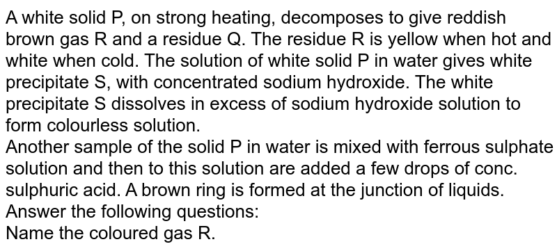 A white solid P, on strong heating, decomposes to give reddish brown gas R and a residue Q. The residue R is yellow when hot and white when cold. The solution of  white solid P in water gives white precipitate S, with concentrated sodium hydroxide. The white precipitate S dissolves in excess of sodium hydroxide solution to form colourless solution. <br>  Another sample of the solid P in water is mixed with ferrous sulphate solution and then to this solution are added a few drops of conc. sulphuric acid. A brown ring is formed at the junction of liquids. Answer the following questions:  <br>  Name the coloured gas R.