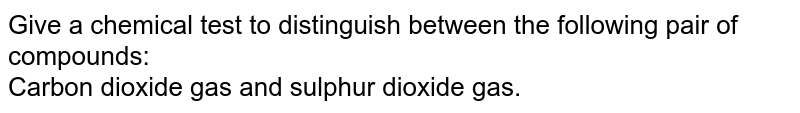 Give a chemical test to distinguish between the following pair of compounds:   <br> Carbon dioxide gas and sulphur dioxide gas.